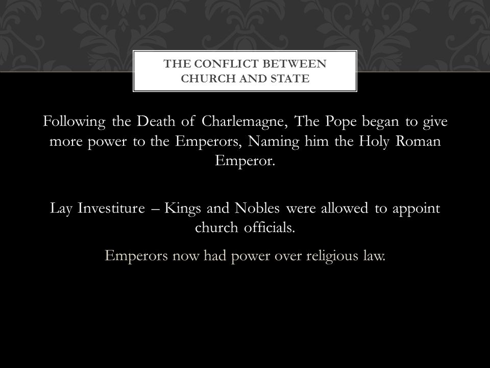 Following the Death of Charlemagne, The Pope began to give more power to the Emperors, Naming him the Holy Roman Emperor.