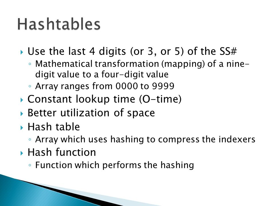  Use the last 4 digits (or 3, or 5) of the SS# ◦ Mathematical transformation (mapping) of a nine- digit value to a four-digit value ◦ Array ranges from 0000 to 9999  Constant lookup time (O-time)  Better utilization of space  Hash table ◦ Array which uses hashing to compress the indexers  Hash function ◦ Function which performs the hashing