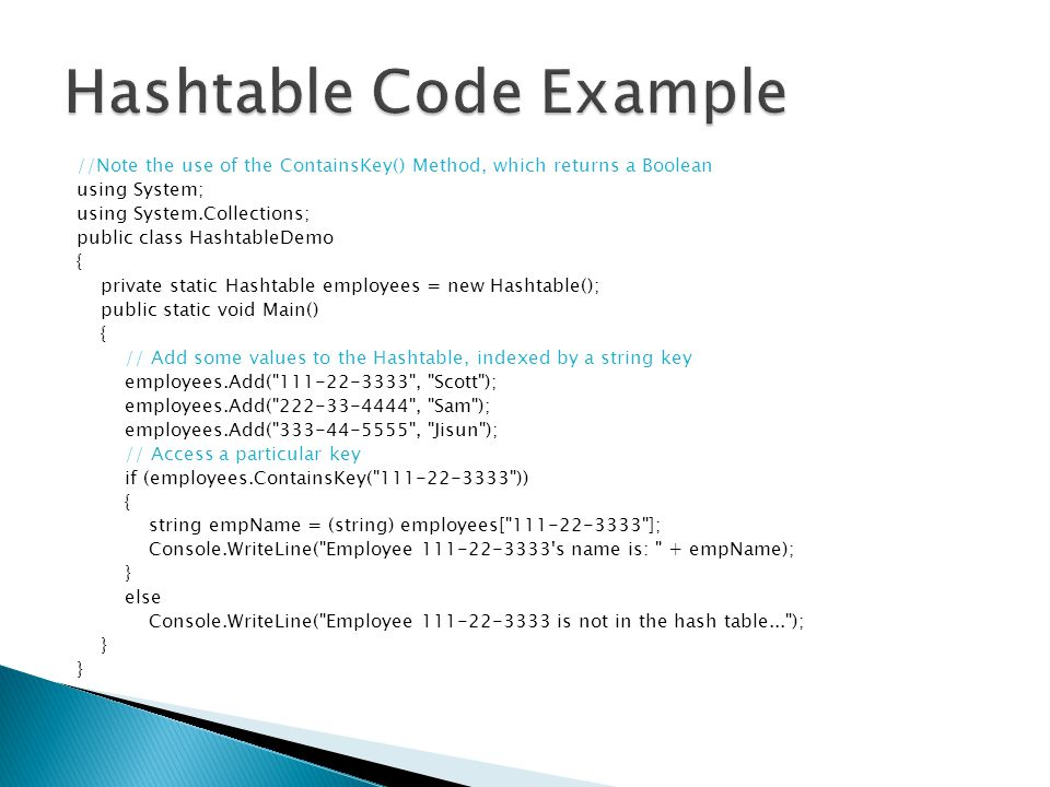 //Note the use of the ContainsKey() Method, which returns a Boolean using System; using System.Collections; public class HashtableDemo { private stati