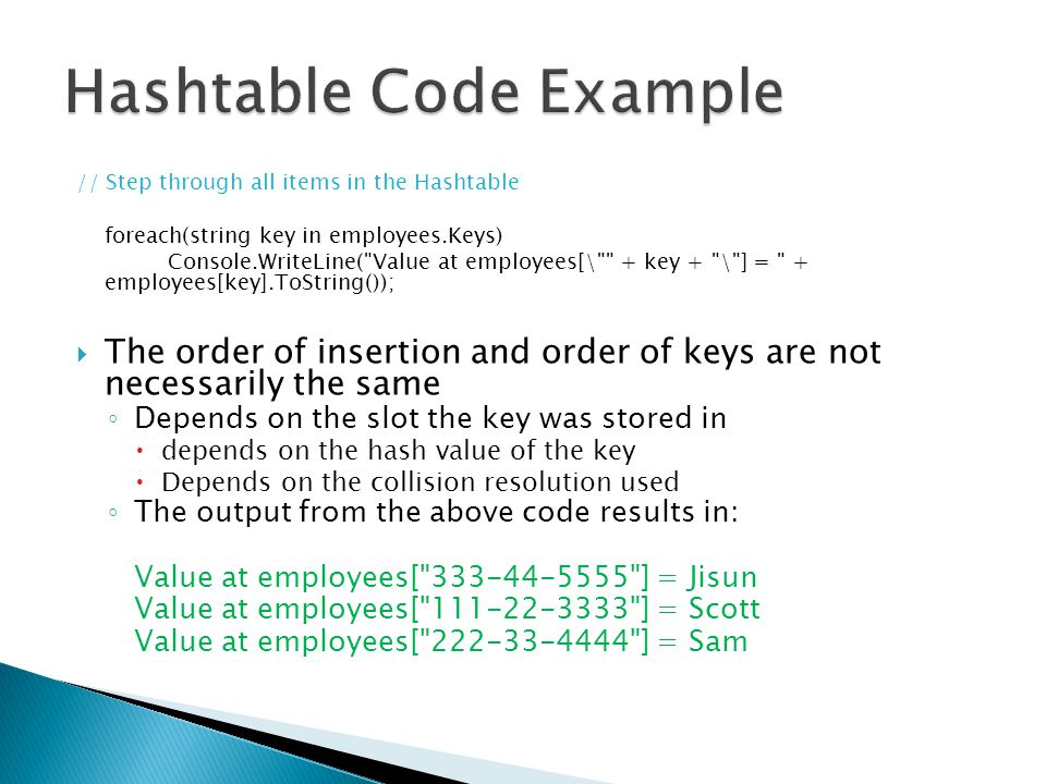 // Step through all items in the Hashtable foreach(string key in employees.Keys) Console.WriteLine( Value at employees[\ + key + \ ] = + employees[key].ToString());  The order of insertion and order of keys are not necessarily the same ◦ Depends on the slot the key was stored in  depends on the hash value of the key  Depends on the collision resolution used ◦ The output from the above code results in: Value at employees[ 333-44-5555 ] = Jisun Value at employees[ 111-22-3333 ] = Scott Value at employees[ 222-33-4444 ] = Sam
