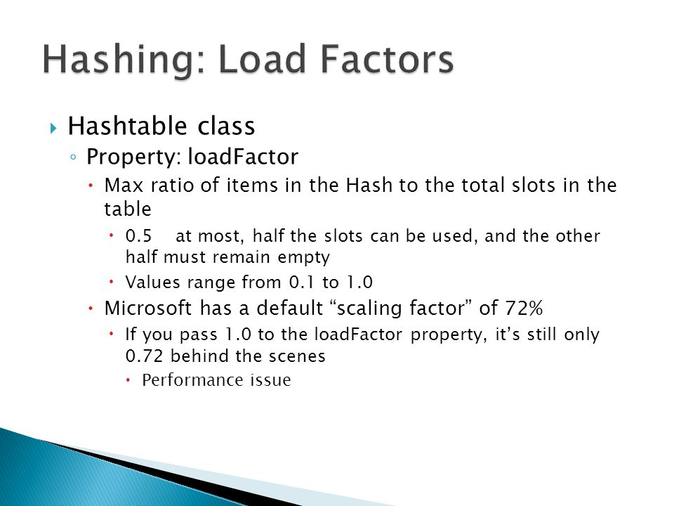  Hashtable class ◦ Property: loadFactor  Max ratio of items in the Hash to the total slots in the table  0.5at most, half the slots can be used, and the other half must remain empty  Values range from 0.1 to 1.0  Microsoft has a default scaling factor of 72%  If you pass 1.0 to the loadFactor property, it's still only 0.72 behind the scenes  Performance issue