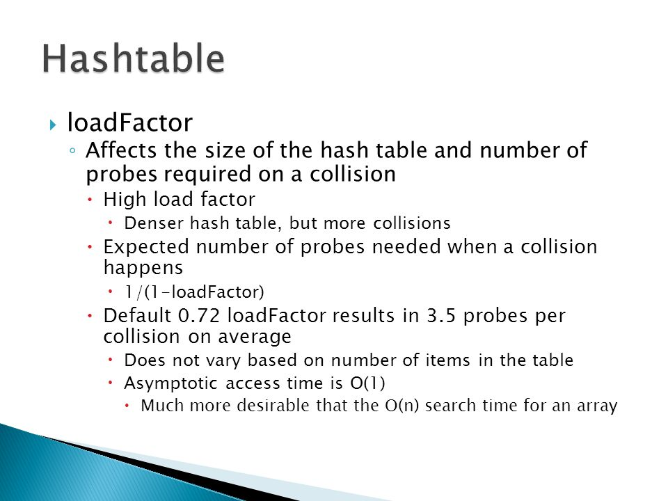  loadFactor ◦ Affects the size of the hash table and number of probes required on a collision  High load factor  Denser hash table, but more collisions  Expected number of probes needed when a collision happens  1/(1-loadFactor)  Default 0.72 loadFactor results in 3.5 probes per collision on average  Does not vary based on number of items in the table  Asymptotic access time is O(1)  Much more desirable that the O(n) search time for an array