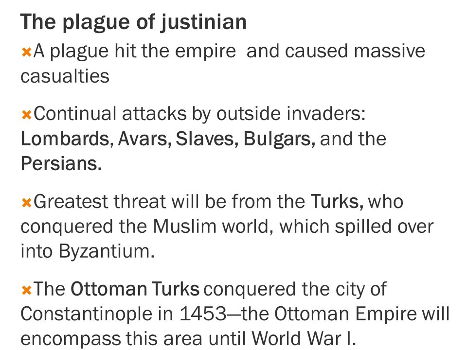 The plague of justinian  A plague hit the empire and caused massive casualties  Continual attacks by outside invaders: Lombards, Avars, Slaves, Bulgars, and the Persians.