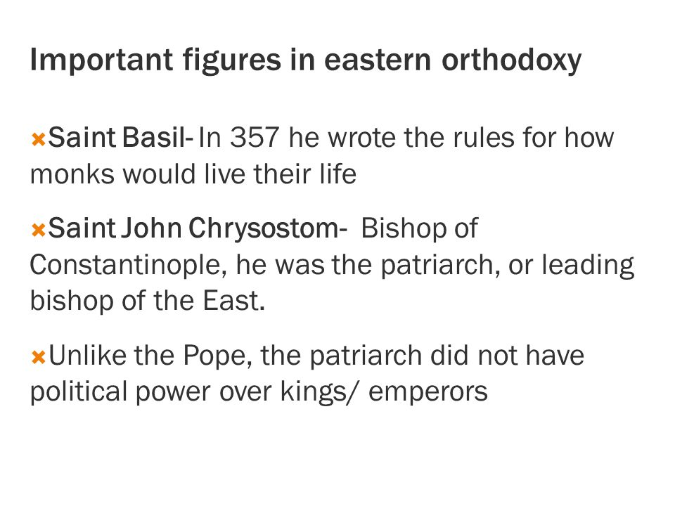 Important figures in eastern orthodoxy  Saint Basil- In 357 he wrote the rules for how monks would live their life  Saint John Chrysostom- Bishop of Constantinople, he was the patriarch, or leading bishop of the East.