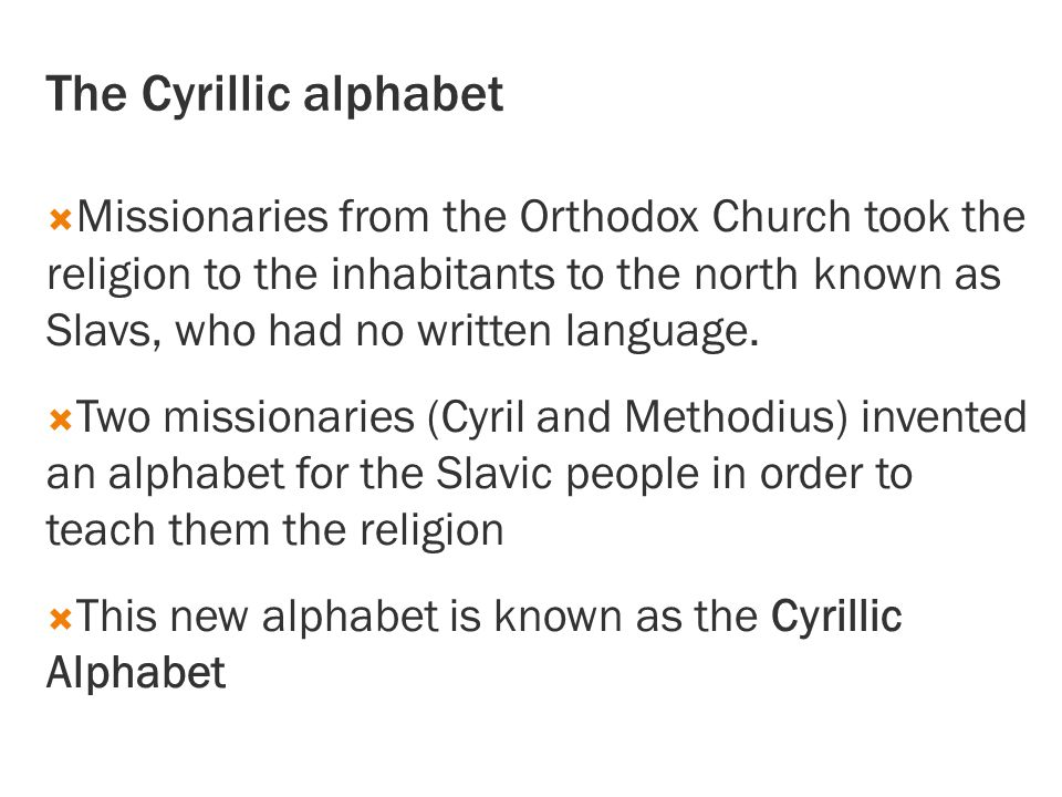 The Cyrillic alphabet  Missionaries from the Orthodox Church took the religion to the inhabitants to the north known as Slavs, who had no written language.