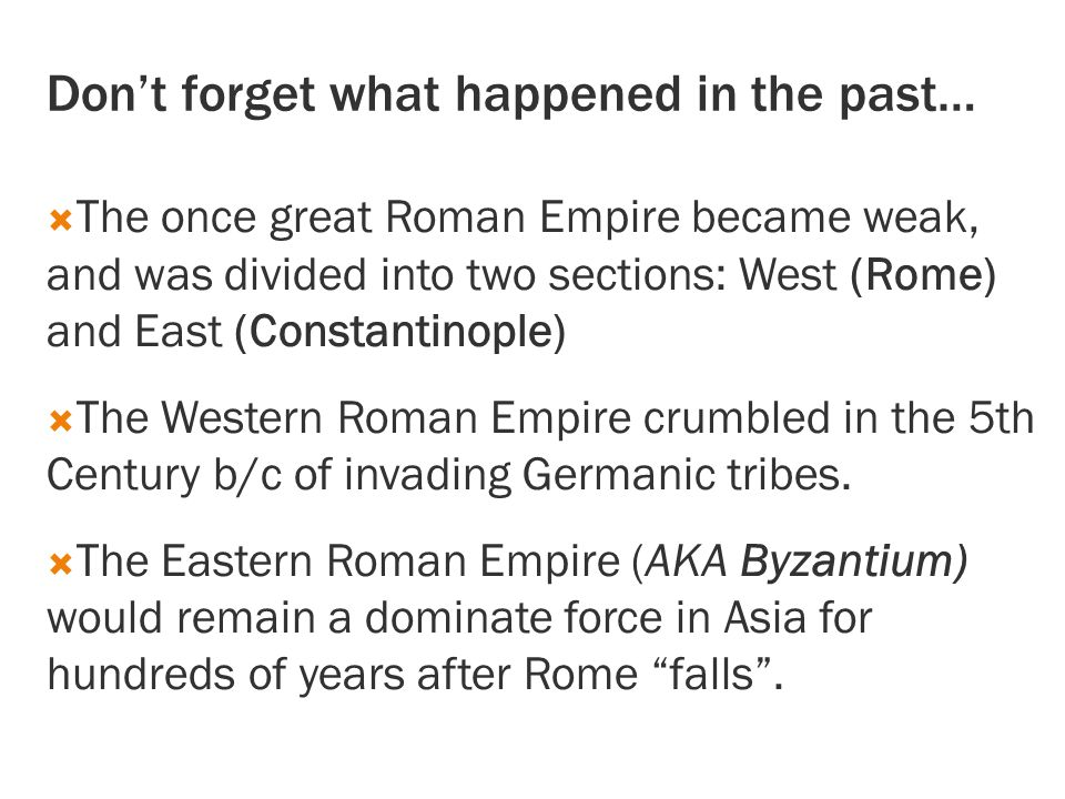 Don't forget what happened in the past…  The once great Roman Empire became weak, and was divided into two sections: West (Rome) and East (Constantinople)  The Western Roman Empire crumbled in the 5th Century b/c of invading Germanic tribes.