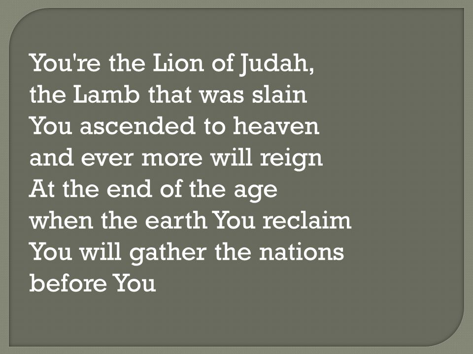 You re the Lion of Judah, the Lamb that was slain You ascended to heaven and ever more will reign At the end of the age when the earth You reclaim You will gather the nations before You