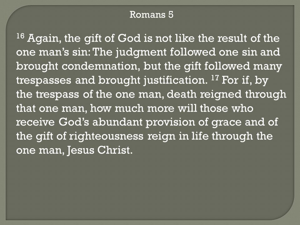 Romans 5 16 Again, the gift of God is not like the result of the one man's sin: The judgment followed one sin and brought condemnation, but the gift followed many trespasses and brought justification.