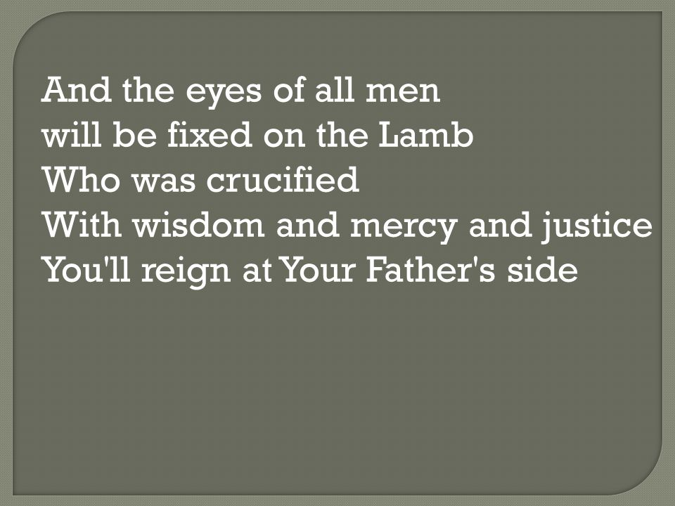 And the eyes of all men will be fixed on the Lamb Who was crucified With wisdom and mercy and justice You ll reign at Your Father s side