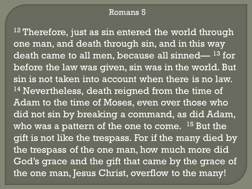 Romans 5 12 Therefore, just as sin entered the world through one man, and death through sin, and in this way death came to all men, because all sinned— 13 for before the law was given, sin was in the world.