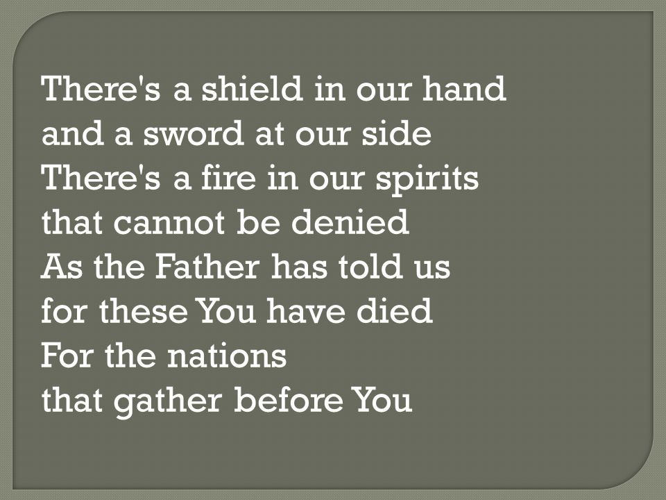 There s a shield in our hand and a sword at our side There s a fire in our spirits that cannot be denied As the Father has told us for these You have died For the nations that gather before You
