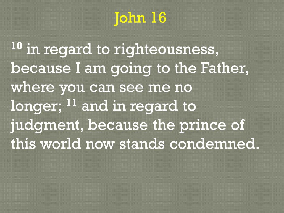 John 16 10 in regard to righteousness, because I am going to the Father, where you can see me no longer; 11 and in regard to judgment, because the prince of this world now stands condemned.