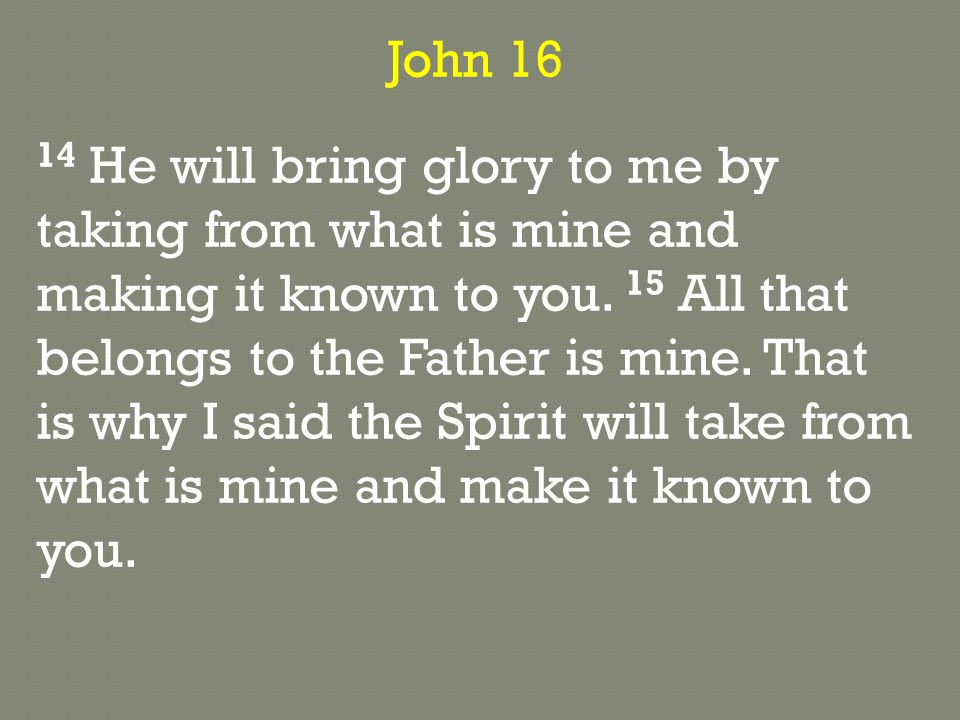 John 16 14 He will bring glory to me by taking from what is mine and making it known to you.