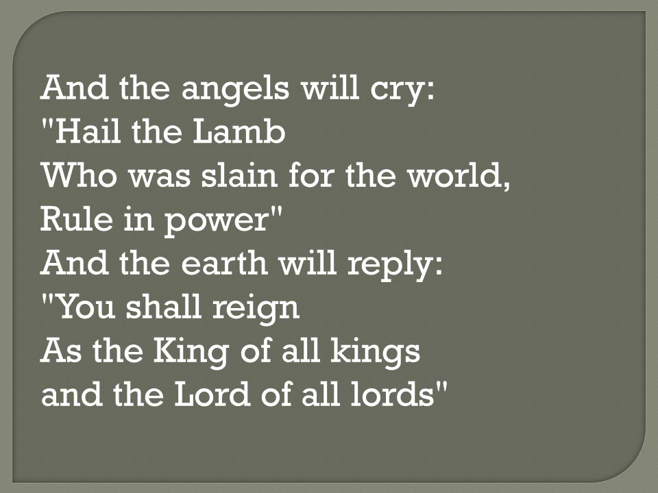 And the angels will cry: Hail the Lamb Who was slain for the world, Rule in power And the earth will reply: You shall reign As the King of all kings and the Lord of all lords