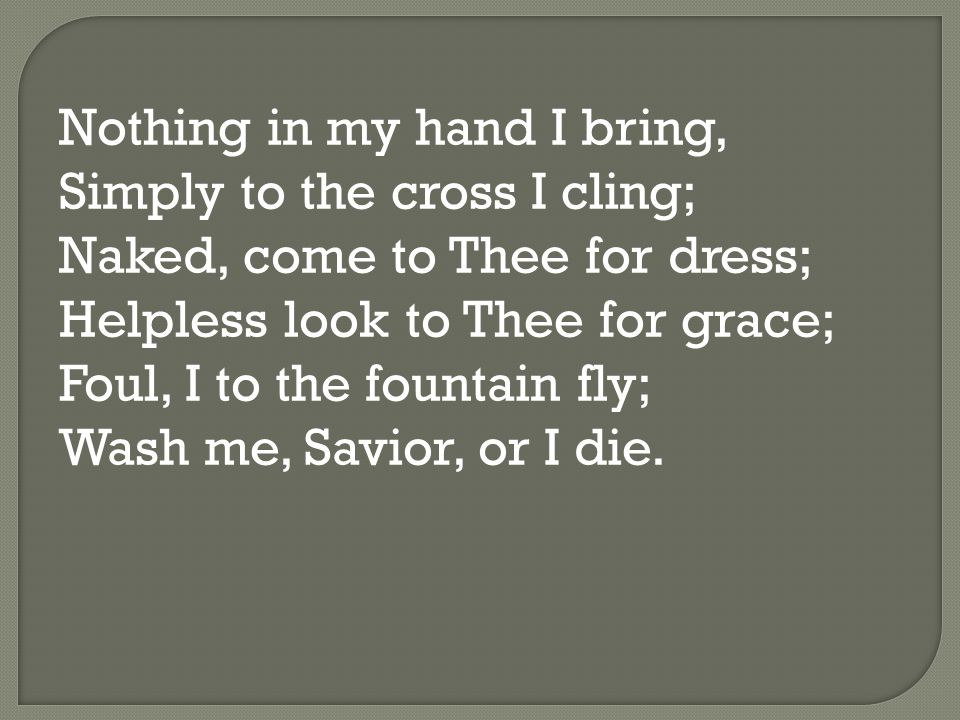 Nothing in my hand I bring, Simply to the cross I cling; Naked, come to Thee for dress; Helpless look to Thee for grace; Foul, I to the fountain fly; Wash me, Savior, or I die.