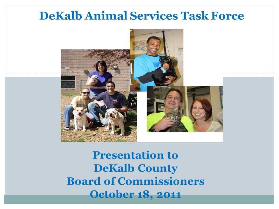 AUGUST 2011 DeKalb Animal Services Task Force Presentation to DeKalb County Board of Commissioners October 18, 2011