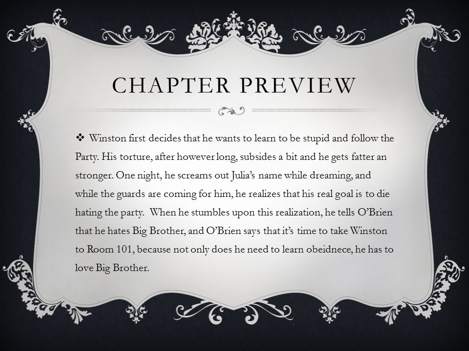 CHAPTER PREVIEW  Winston first decides that he wants to learn to be stupid and follow the Party. His torture, after however long, subsides a bit and