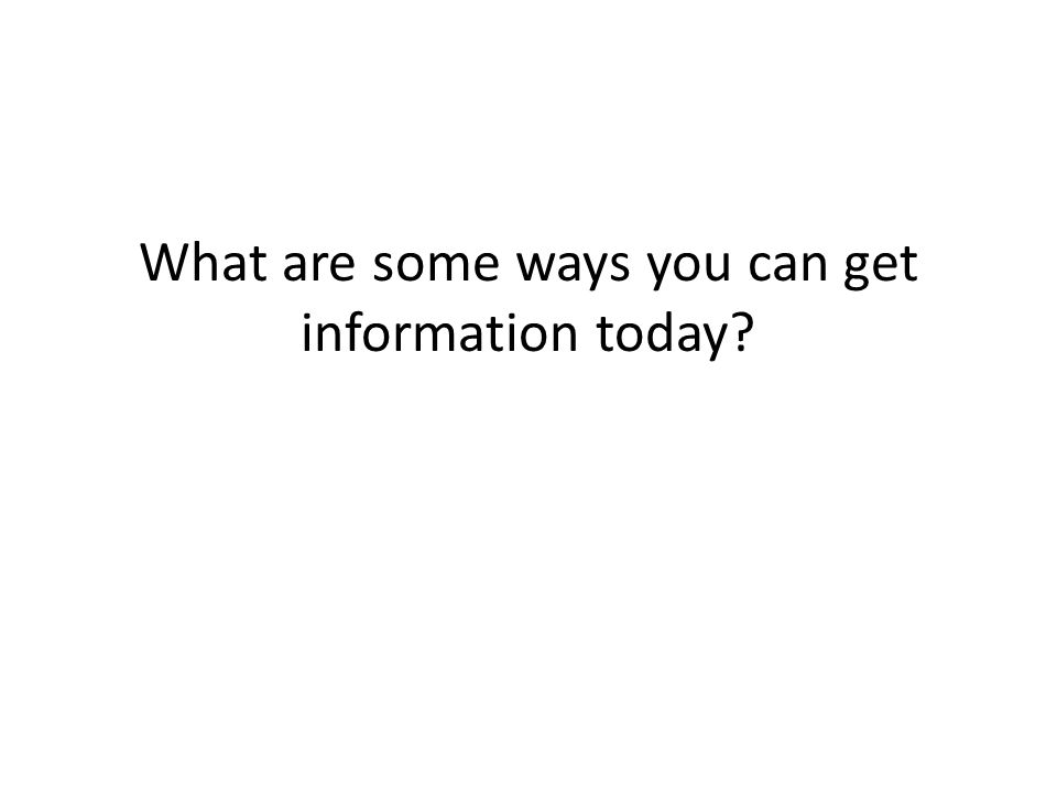 What are some ways you can get information today?