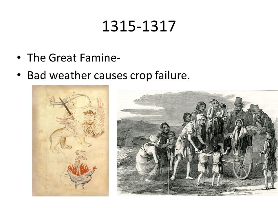 1315-1317 The Great Famine- Bad weather causes crop failure.