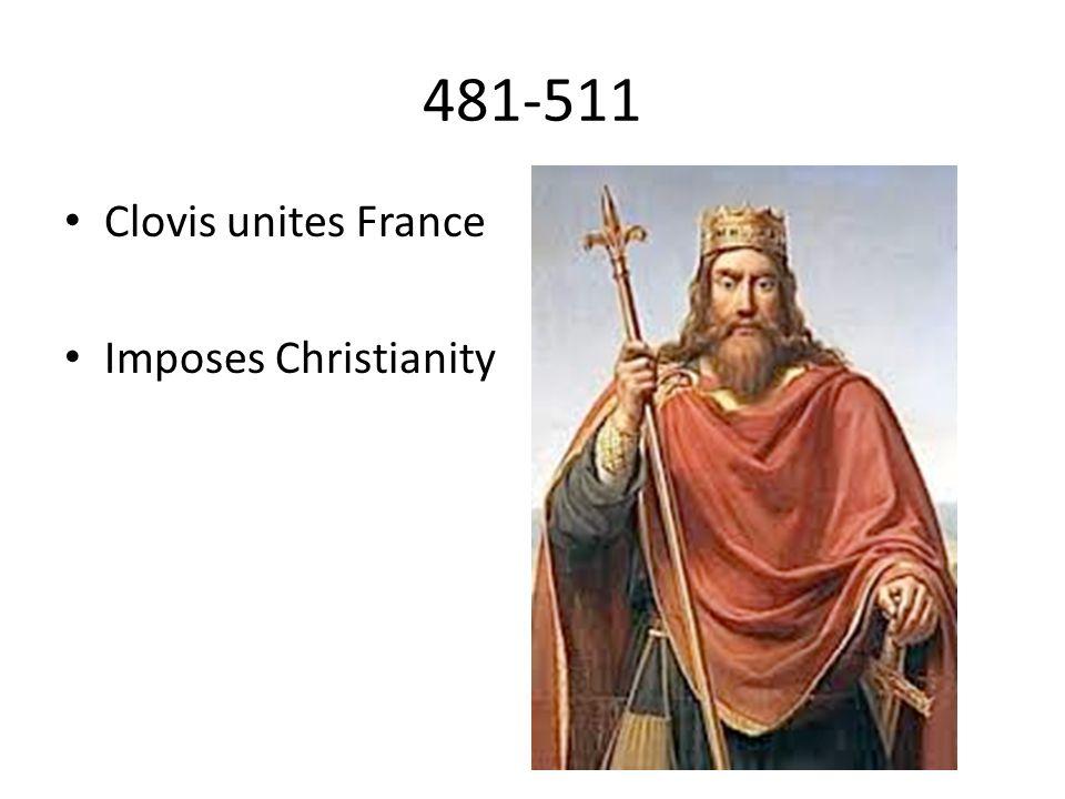 481-511 Clovis unites France Imposes Christianity