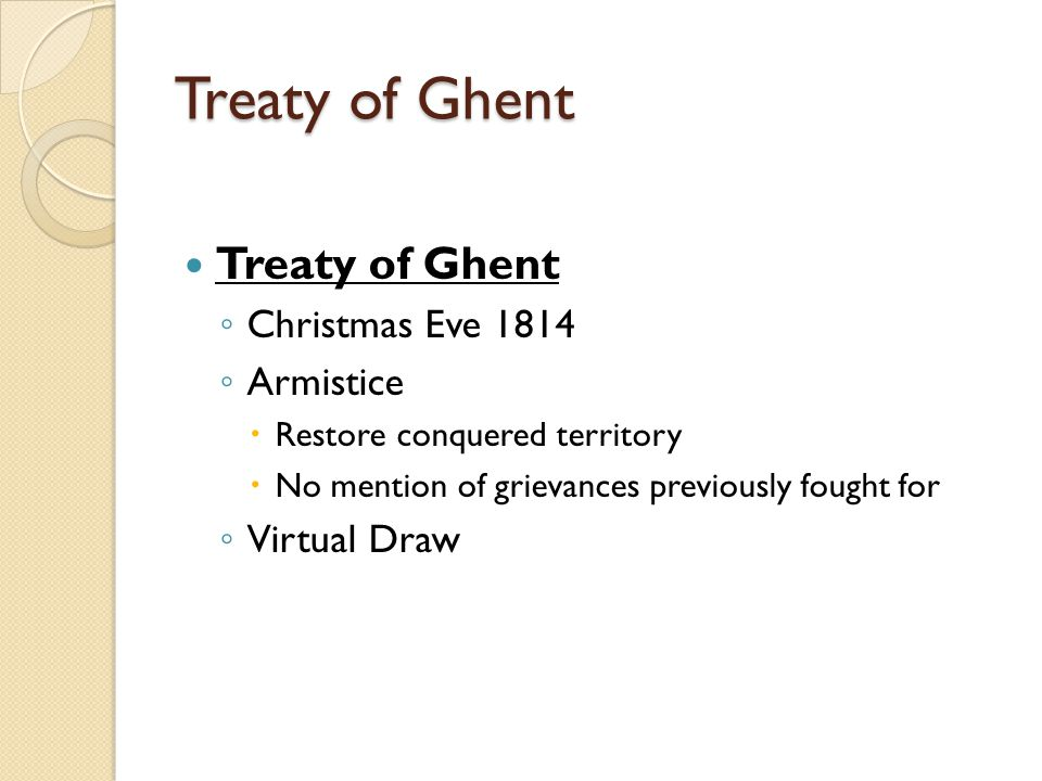 Treaty of Ghent ◦ Christmas Eve 1814 ◦ Armistice  Restore conquered territory  No mention of grievances previously fought for ◦ Virtual Draw