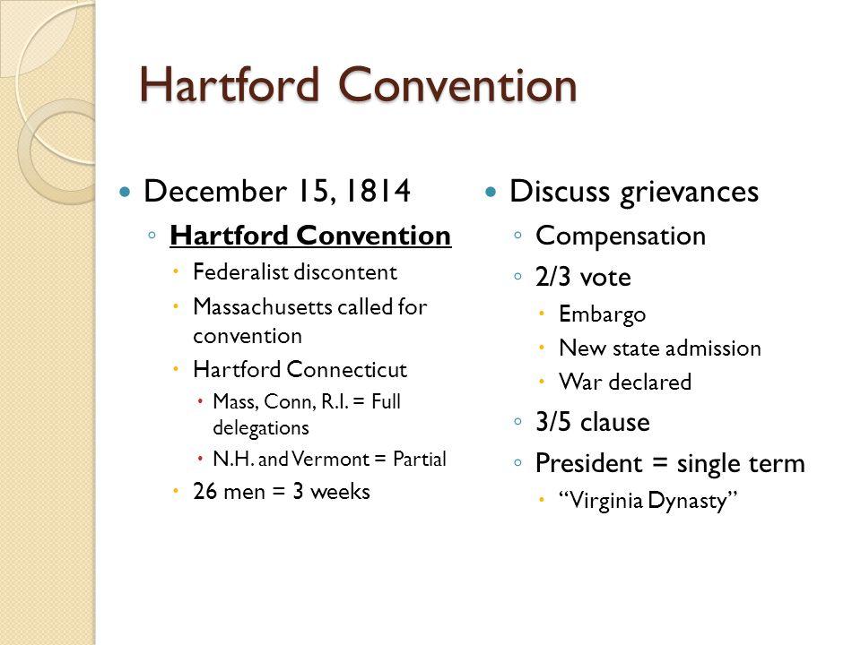Hartford Convention December 15, 1814 ◦ Hartford Convention  Federalist discontent  Massachusetts called for convention  Hartford Connecticut  Mass, Conn, R.I.