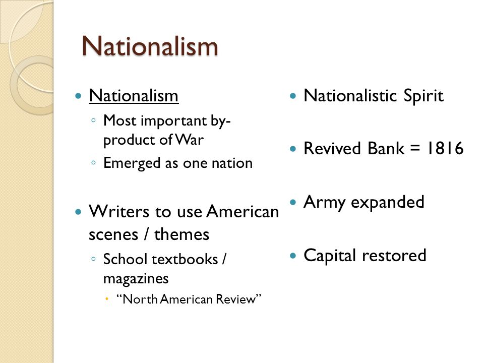 Nationalism Nationalism ◦ Most important by- product of War ◦ Emerged as one nation Writers to use American scenes / themes ◦ School textbooks / magazines  North American Review Nationalistic Spirit Revived Bank = 1816 Army expanded Capital restored