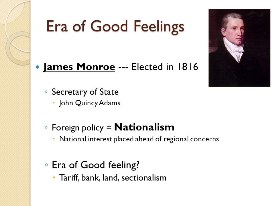 Era of Good Feelings James Monroe --- Elected in 1816 ◦ Secretary of State  John Quincy Adams ◦ Foreign policy = Nationalism  National interest placed ahead of regional concerns ◦ Era of Good feeling.