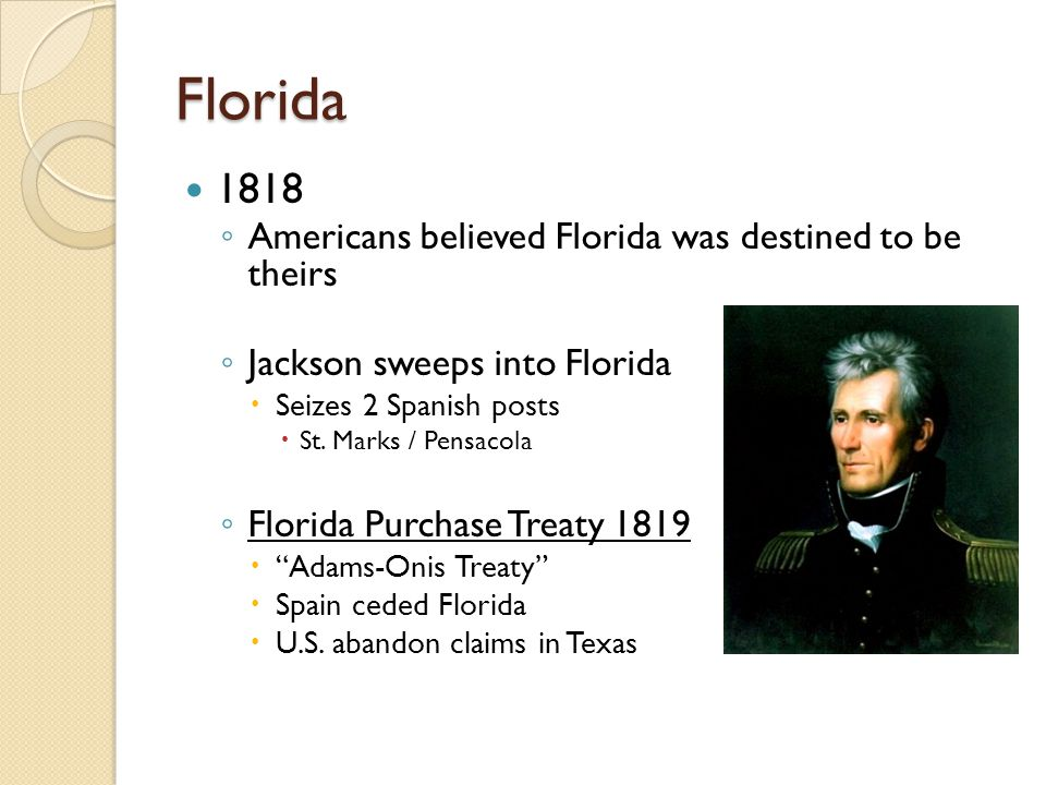 Florida 1818 ◦ Americans believed Florida was destined to be theirs ◦ Jackson sweeps into Florida  Seizes 2 Spanish posts  St.