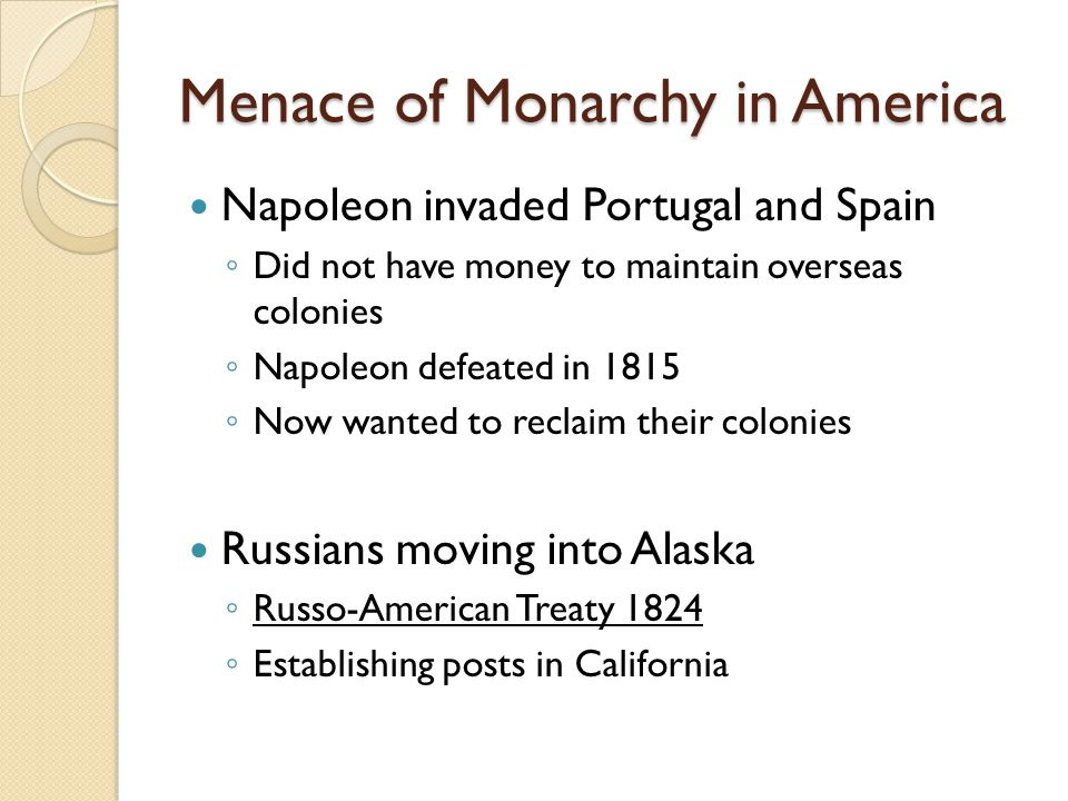 Menace of Monarchy in America Napoleon invaded Portugal and Spain ◦ Did not have money to maintain overseas colonies ◦ Napoleon defeated in 1815 ◦ Now wanted to reclaim their colonies Russians moving into Alaska ◦ Russo-American Treaty 1824 ◦ Establishing posts in California