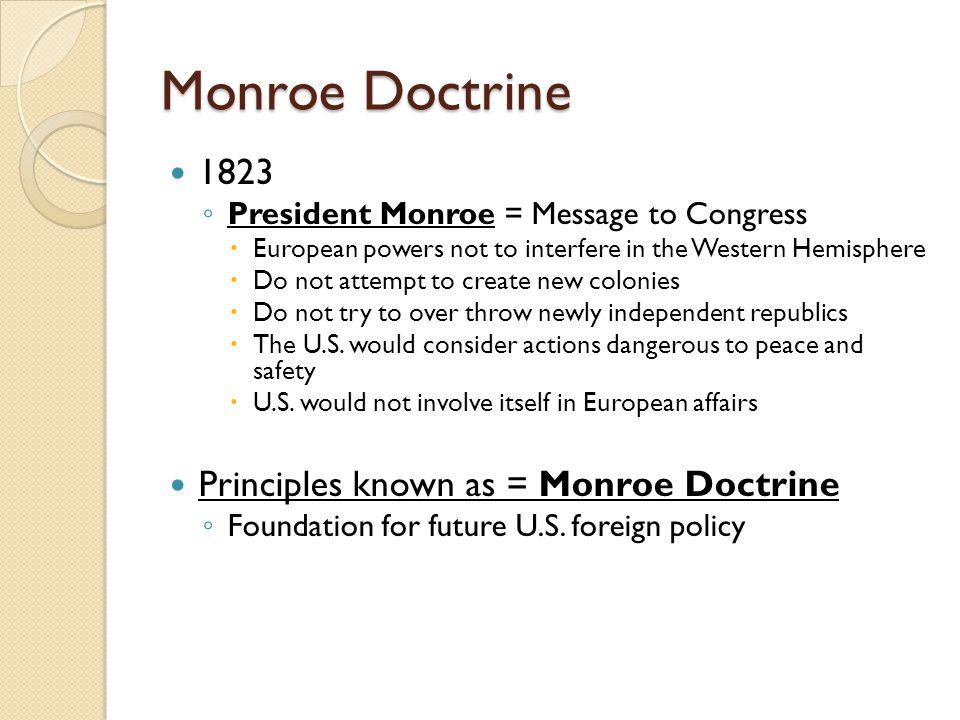 Monroe Doctrine 1823 ◦ President Monroe = Message to Congress  European powers not to interfere in the Western Hemisphere  Do not attempt to create new colonies  Do not try to over throw newly independent republics  The U.S.