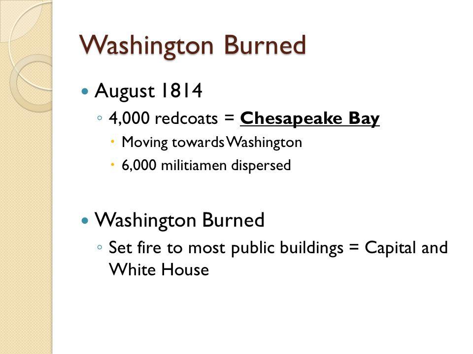 Washington Burned August 1814 ◦ 4,000 redcoats = Chesapeake Bay  Moving towards Washington  6,000 militiamen dispersed Washington Burned ◦ Set fire to most public buildings = Capital and White House