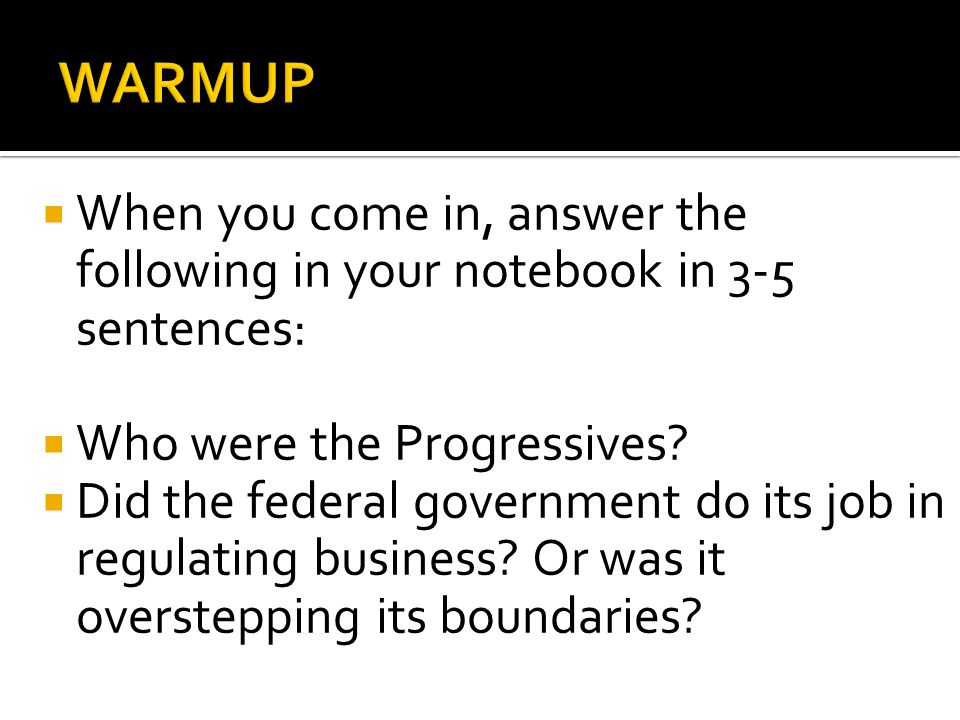  When you come in, answer the following in your notebook in 3-5 sentences:  Who were the Progressives?  Did the federal government do its job in re