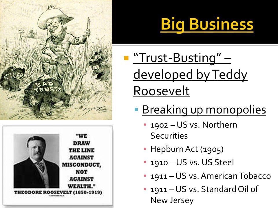 " ""Trust-Busting"" – developed by Teddy Roosevelt  Breaking up monopolies ▪ 1902 – US vs. Northern Securities ▪ Hepburn Act (1905) ▪ 1910 – US vs. US"