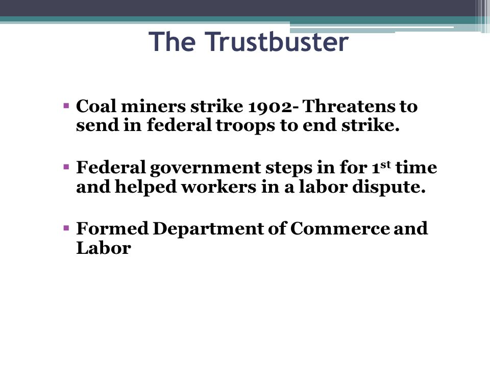 The Trustbuster  Coal miners strike 1902- Threatens to send in federal troops to end strike.