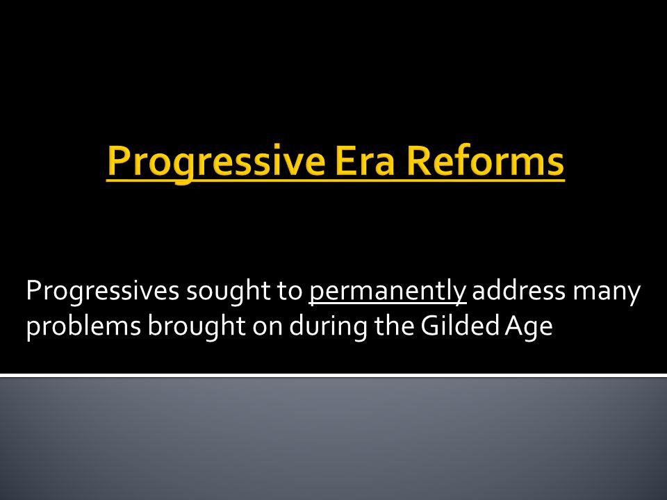 Progressives sought to permanently address many problems brought on during the Gilded Age