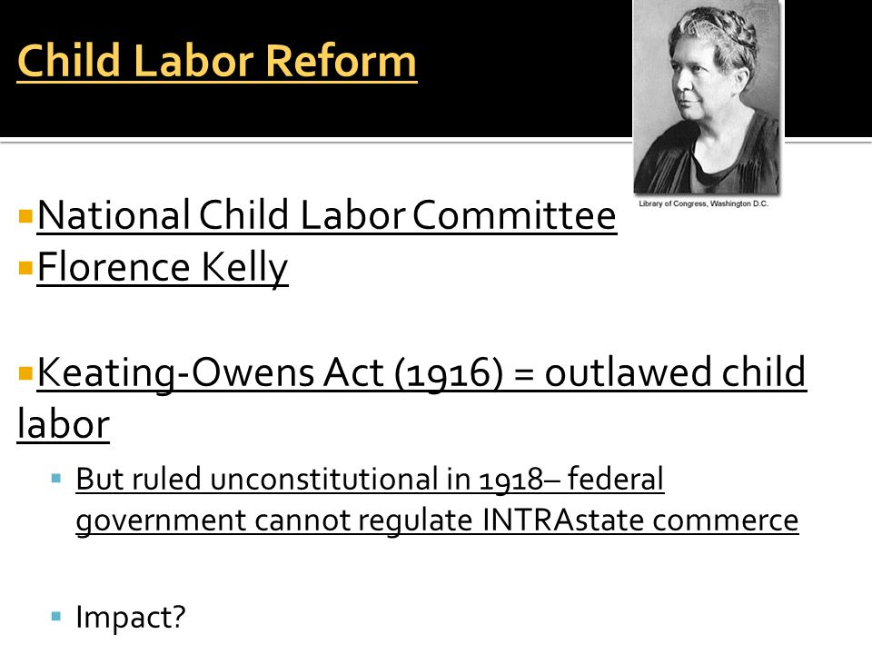 Child Labor Reform  National Child Labor Committee  Florence Kelly  Keating-Owens Act (1916) = outlawed child labor  But ruled unconstitutional in 1918– federal government cannot regulate INTRAstate commerce  Impact?