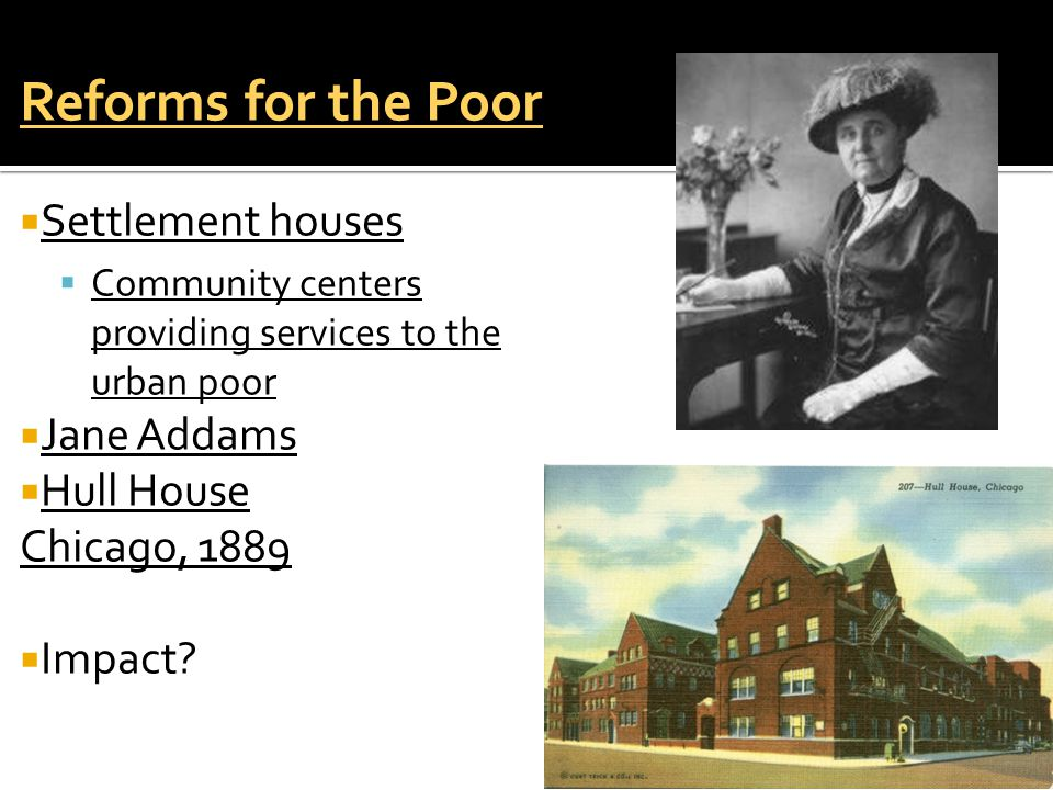 Reforms for the Poor  Settlement houses  Community centers providing services to the urban poor  Jane Addams  Hull House Chicago, 1889  Impact?