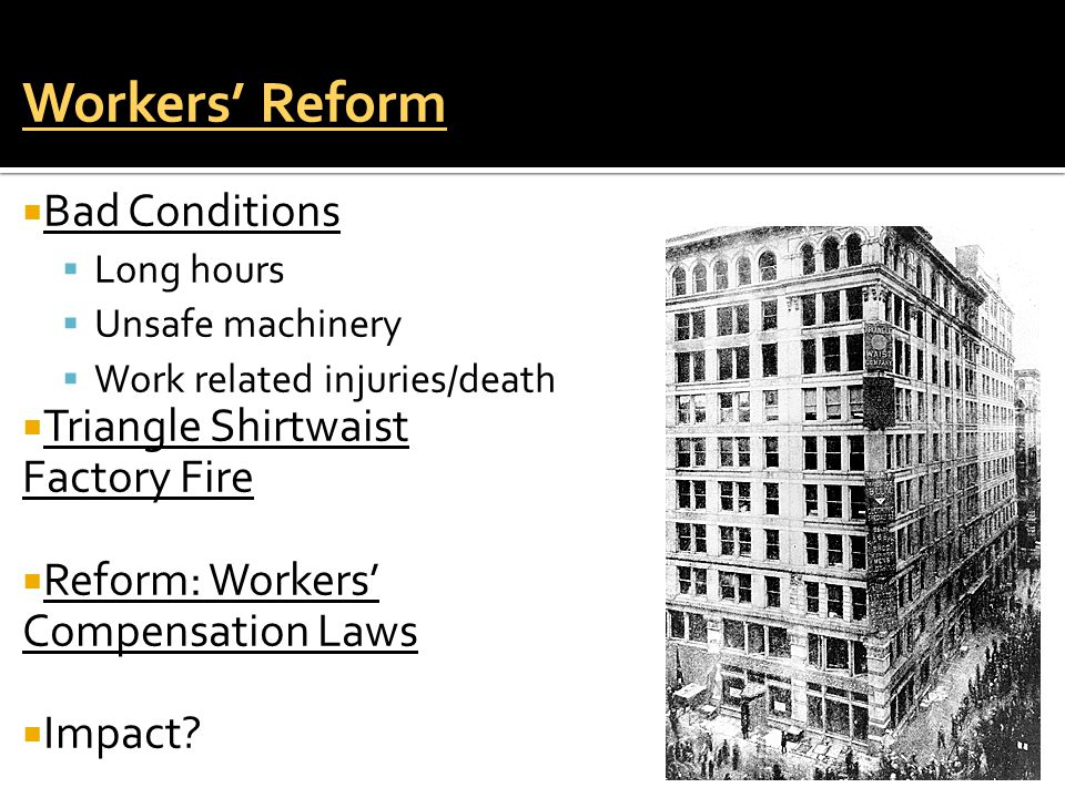 Workers' Reform  Bad Conditions  Long hours  Unsafe machinery  Work related injuries/death  Triangle Shirtwaist Factory Fire  Reform: Workers' Compensation Laws  Impact