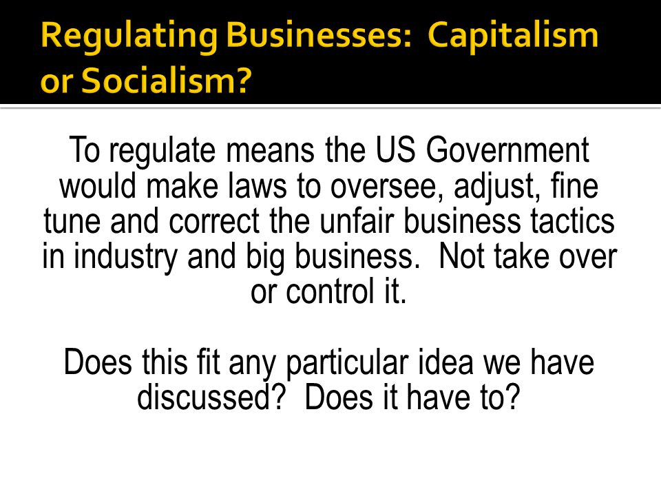 To regulate means the US Government would make laws to oversee, adjust, fine tune and correct the unfair business tactics in industry and big business.