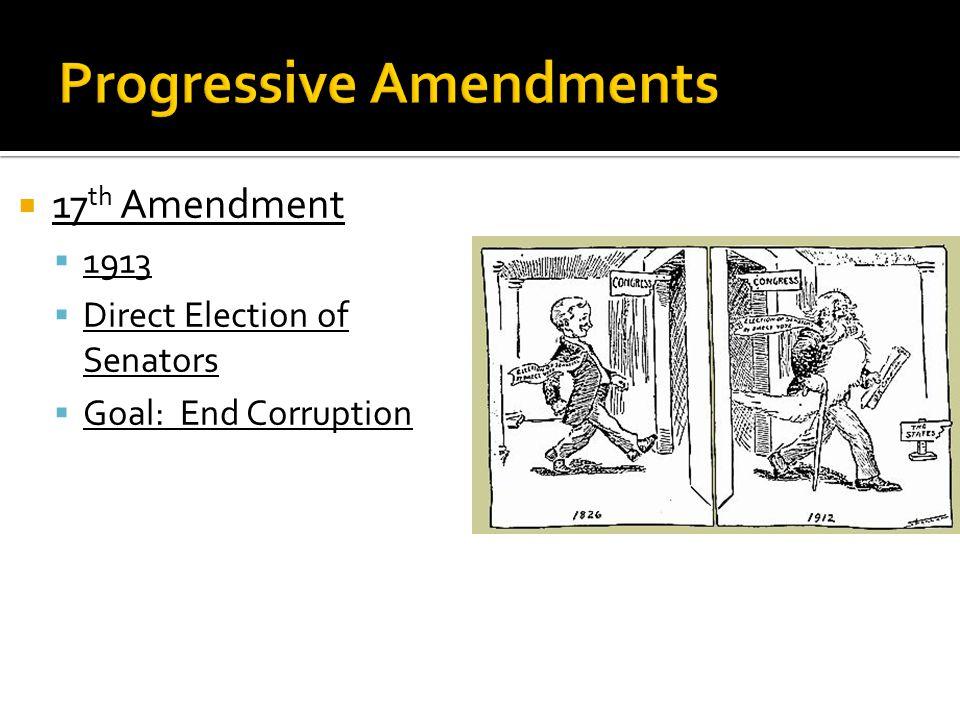  17 th Amendment  1913  Direct Election of Senators  Goal: End Corruption