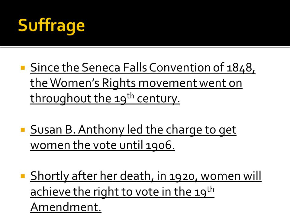  Since the Seneca Falls Convention of 1848, the Women's Rights movement went on throughout the 19 th century.  Susan B. Anthony led the charge to ge