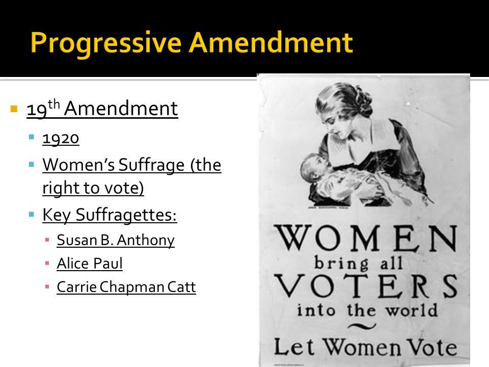  19 th Amendment  1920  Women's Suffrage (the right to vote)  Key Suffragettes: ▪ Susan B.
