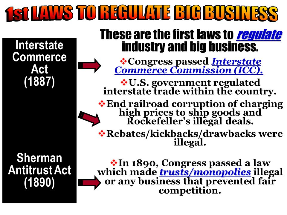 regulate These are the first laws to regulate industry and big business.  Congress passed Interstate Commerce Commission (ICC).  U.S. government reg