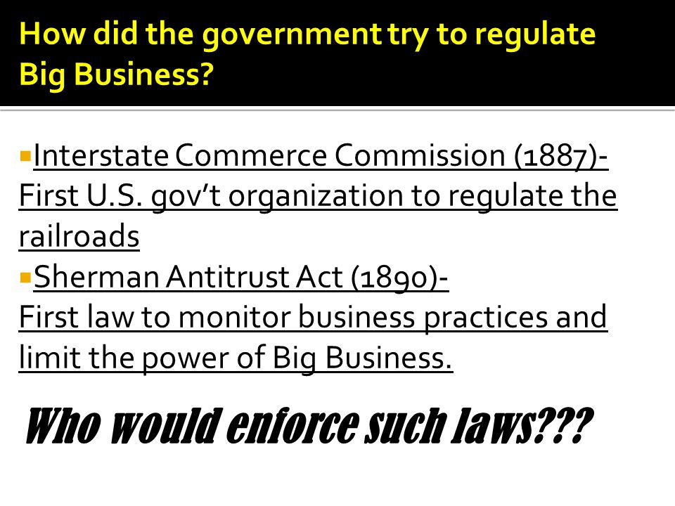 How did the government try to regulate Big Business?  Interstate Commerce Commission (1887)- First U.S. gov't organization to regulate the railroads