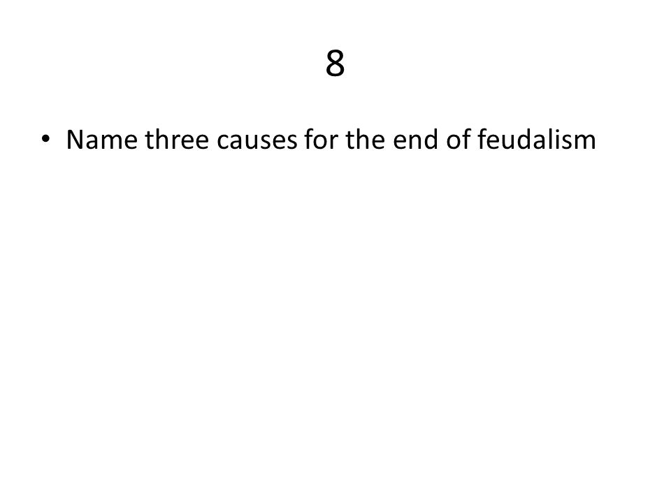 8 Name three causes for the end of feudalism