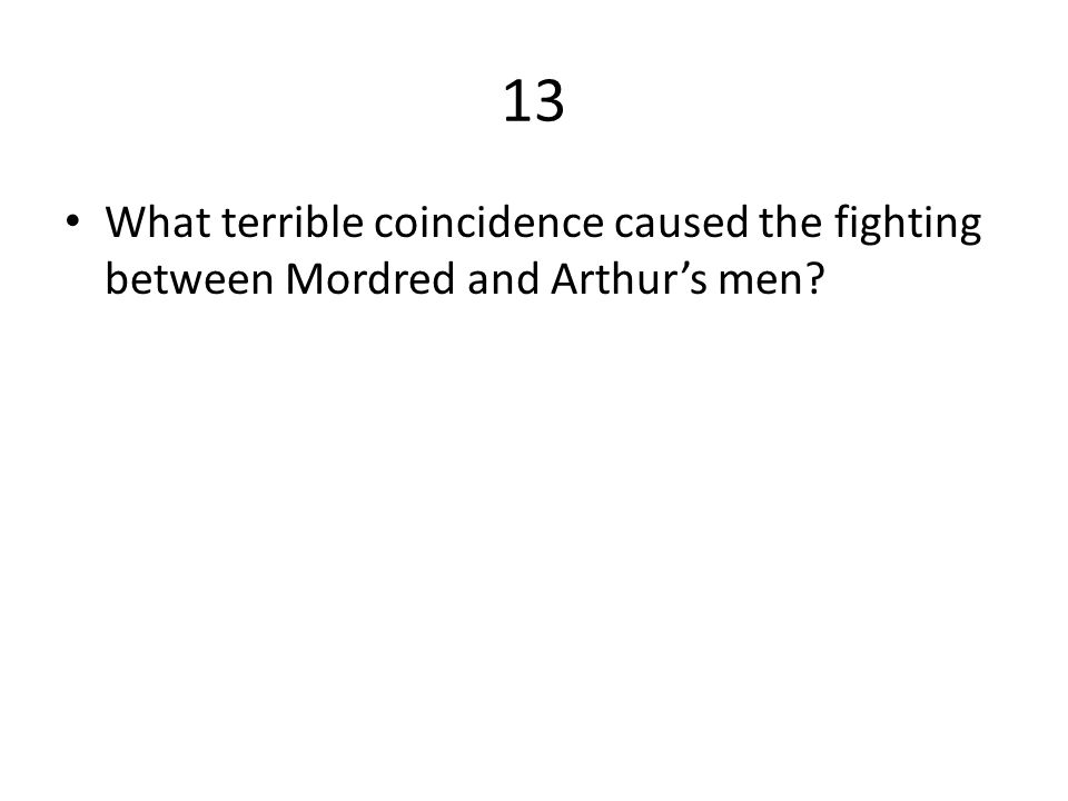 13 What terrible coincidence caused the fighting between Mordred and Arthur's men?