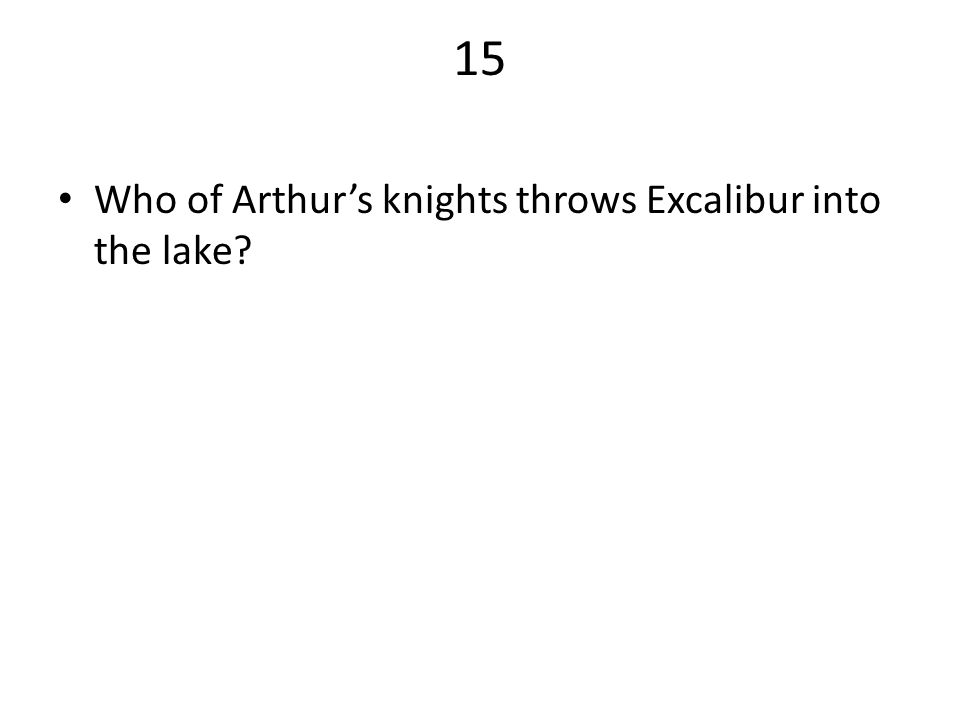 15 Who of Arthur's knights throws Excalibur into the lake?