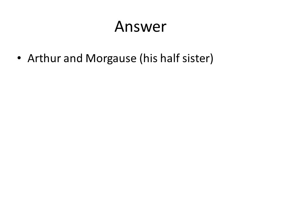 Answer Arthur and Morgause (his half sister)