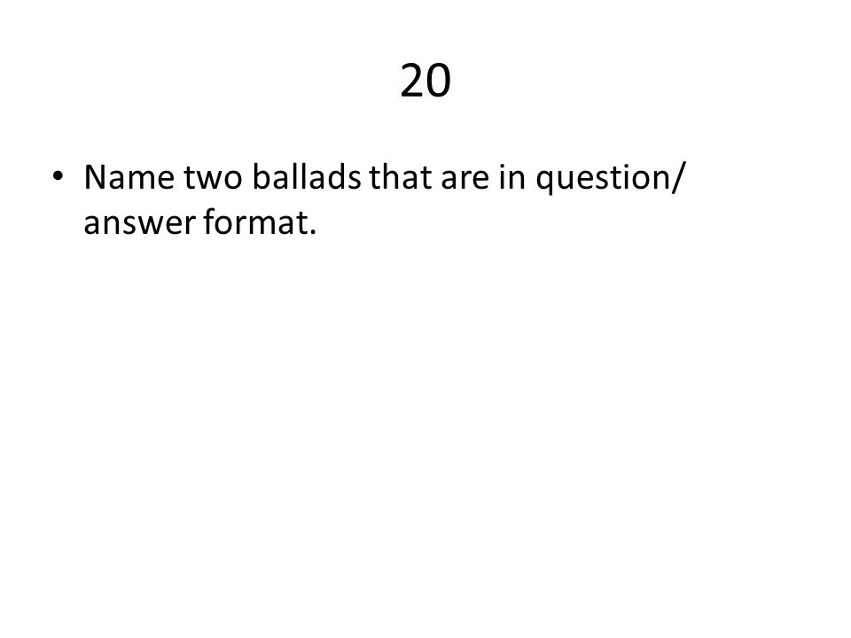 20 Name two ballads that are in question/ answer format.